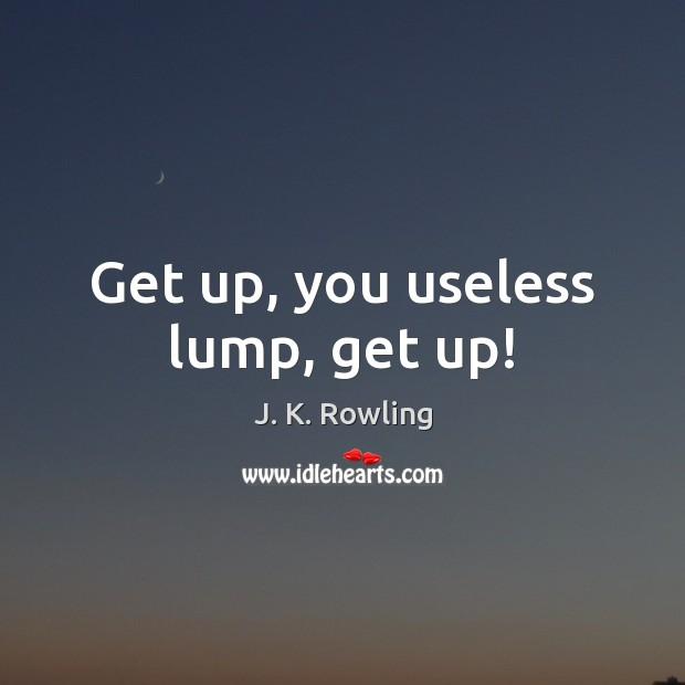 Get up, you useless lump, get up! Image