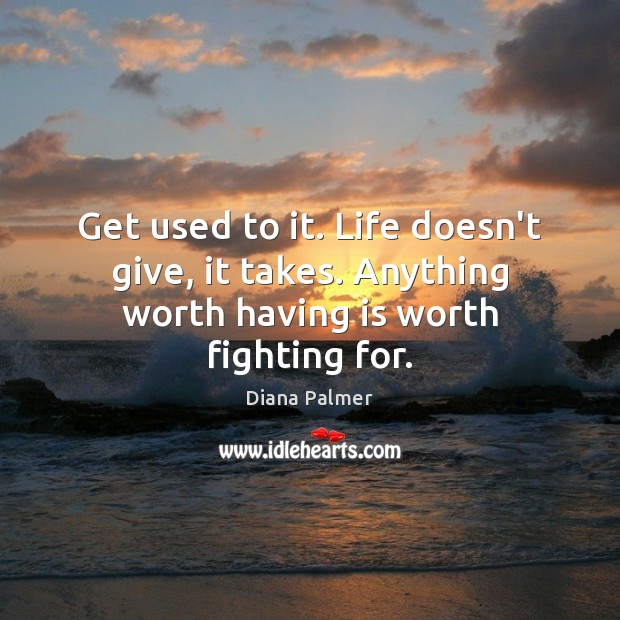 Image, Get used to it. Life doesn't give, it takes. Anything worth having is worth fighting for.