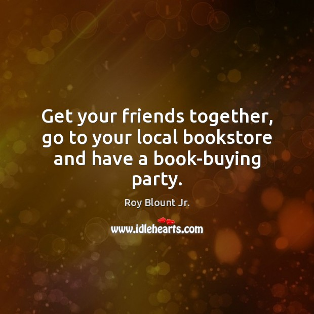 Get your friends together, go to your local bookstore and have a book-buying party. Image