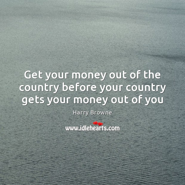 Get your money out of the country before your country gets your money out of you Image
