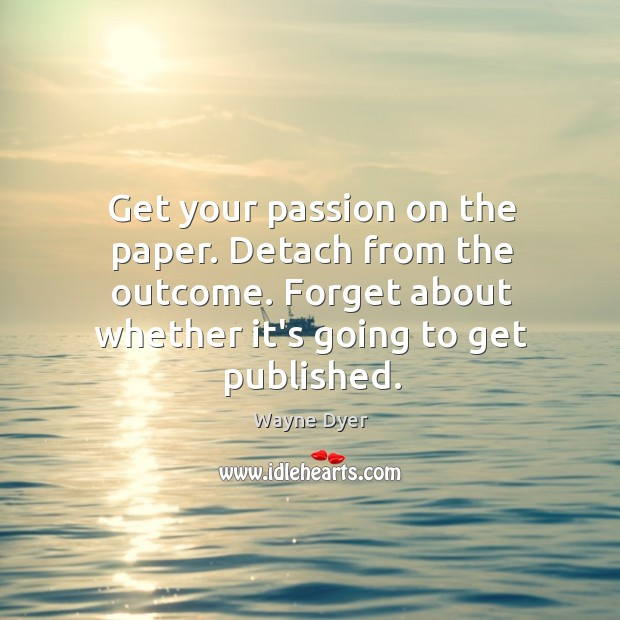 Get your passion on the paper. Detach from the outcome. Forget about Image