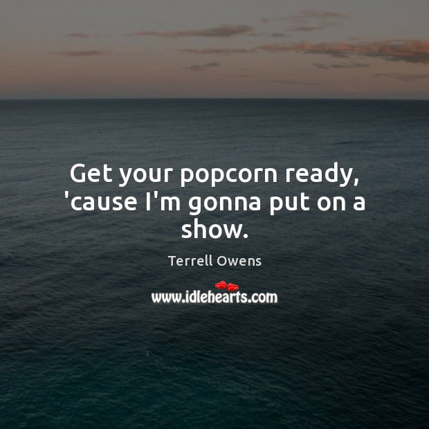 Get your popcorn ready, 'cause I'm gonna put on a show. Terrell Owens Picture Quote