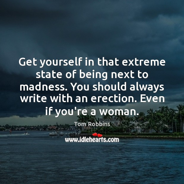 Get yourself in that extreme state of being next to madness. You Tom Robbins Picture Quote