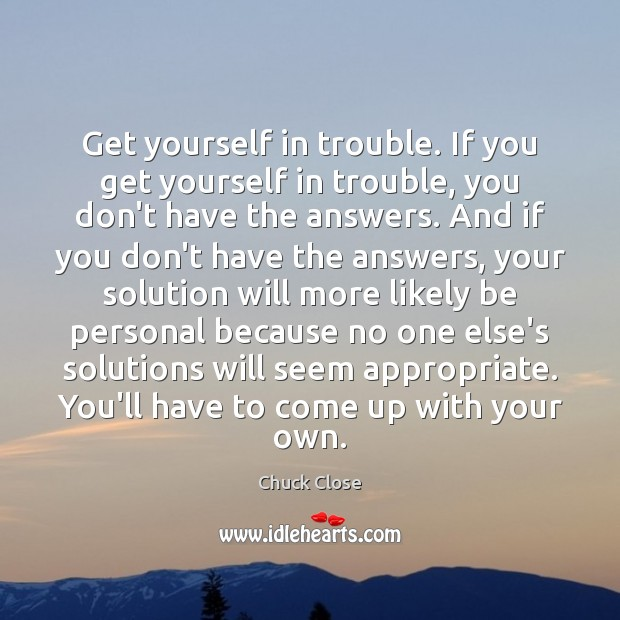 Get yourself in trouble. If you get yourself in trouble, you don't Chuck Close Picture Quote