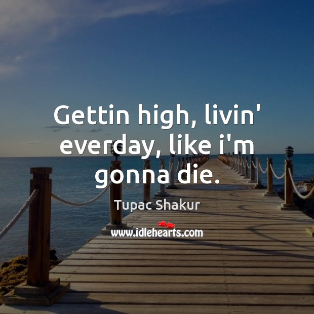 Gettin high, livin' everday, like i'm gonna die. Tupac Shakur Picture Quote