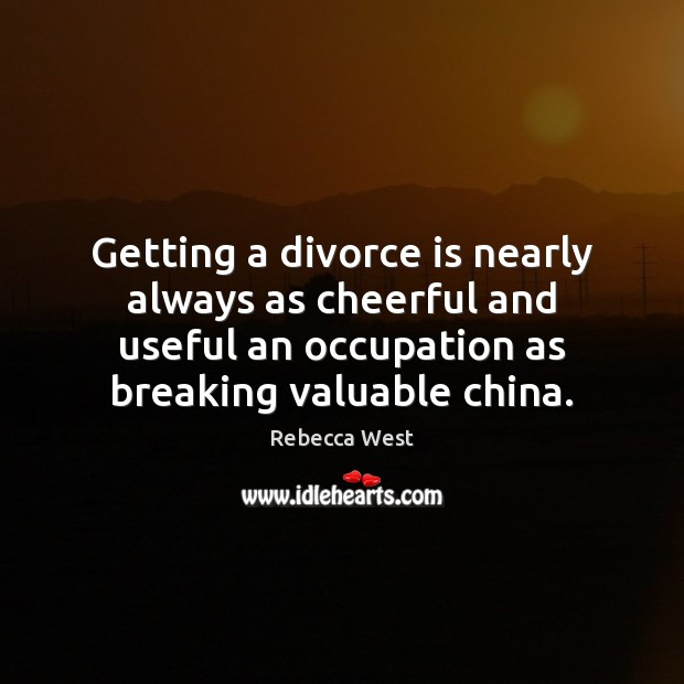 Getting a divorce is nearly always as cheerful and useful an occupation Rebecca West Picture Quote