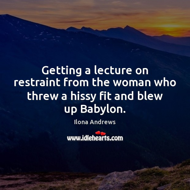 Image, Getting a lecture on restraint from the woman who threw a hissy fit and blew up Babylon.