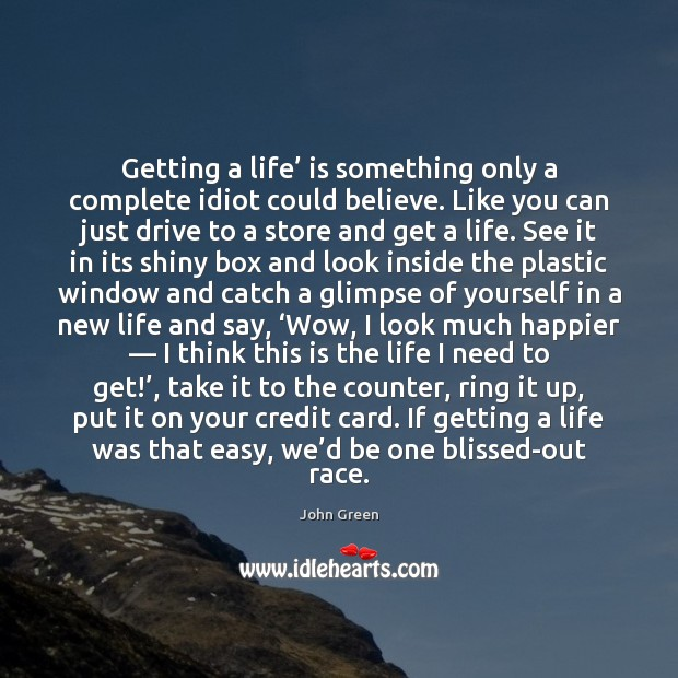Getting a life' is something only a complete idiot could believe. Like Image