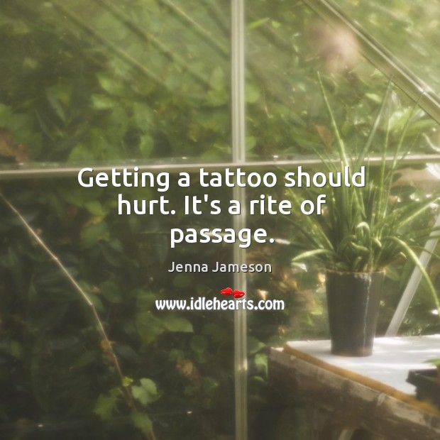 Getting a tattoo should hurt. It's a rite of passage. Image
