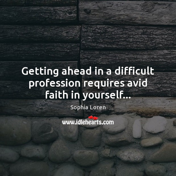Getting ahead in a difficult profession requires avid faith in yourself… Sophia Loren Picture Quote