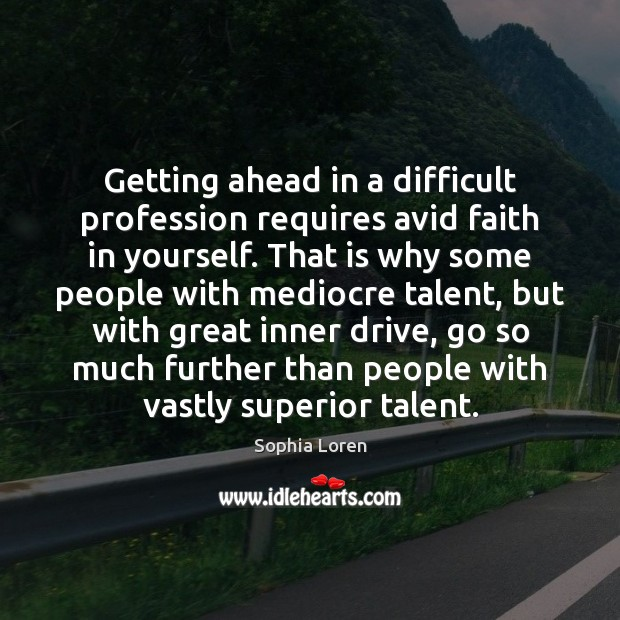 Getting ahead in a difficult profession requires avid faith in yourself. That Sophia Loren Picture Quote