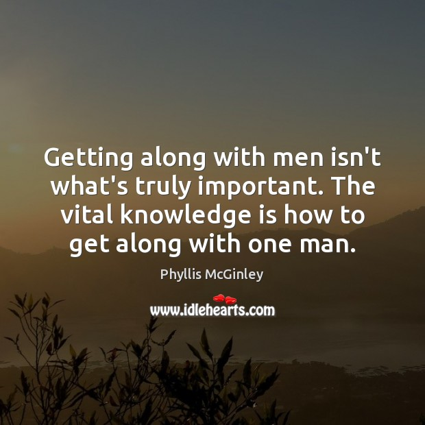 Getting along with men isn't what's truly important. The vital knowledge is Phyllis McGinley Picture Quote
