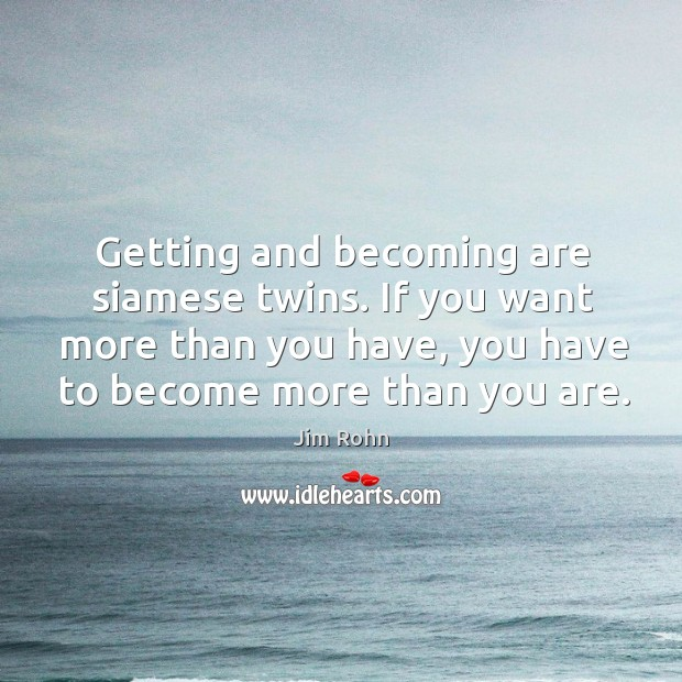 Getting and becoming are siamese twins. If you want more than you Image