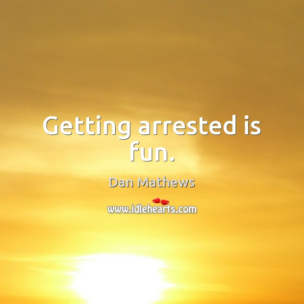Getting arrested is fun. Image