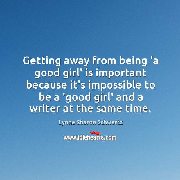 Getting away from being 'a good girl' is important because it's impossible Lynne Sharon Schwartz Picture Quote