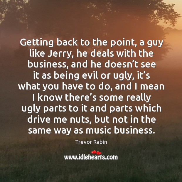 Getting back to the point, a guy like jerry, he deals with the business, and he doesn't see Image