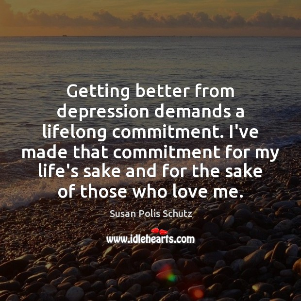 Getting better from depression demands a lifelong commitment. I've made that commitment Love Me Quotes Image