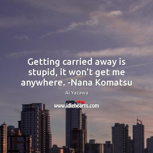 Getting carried away is stupid, it won't get me anywhere. -Nana Komatsu Ai Yazawa Picture Quote