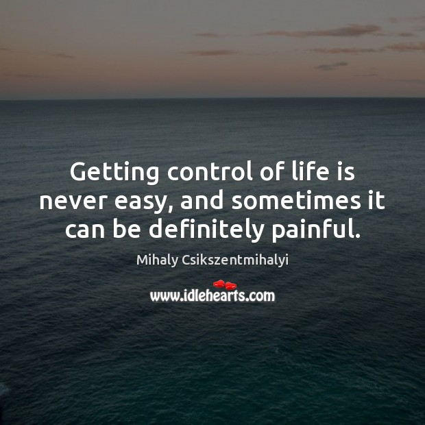 Getting control of life is never easy, and sometimes it can be definitely painful. Mihaly Csikszentmihalyi Picture Quote