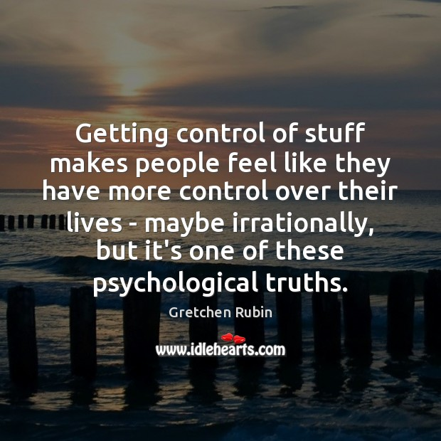 Getting control of stuff makes people feel like they have more control Gretchen Rubin Picture Quote
