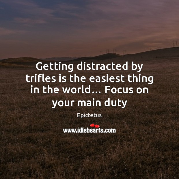 Getting distracted by trifles is the easiest thing in the world… Focus on your main duty Image