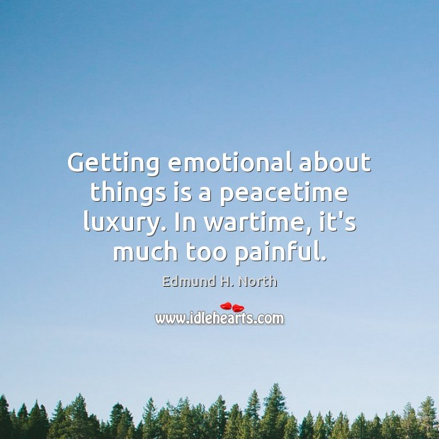 Getting emotional about things is a peacetime luxury. In wartime, it's much too painful. Image