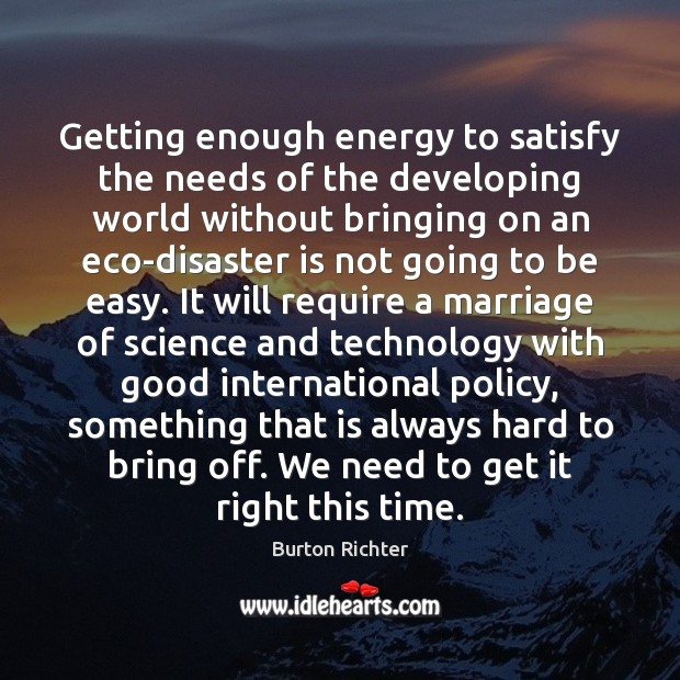 Getting enough energy to satisfy the needs of the developing world without Burton Richter Picture Quote