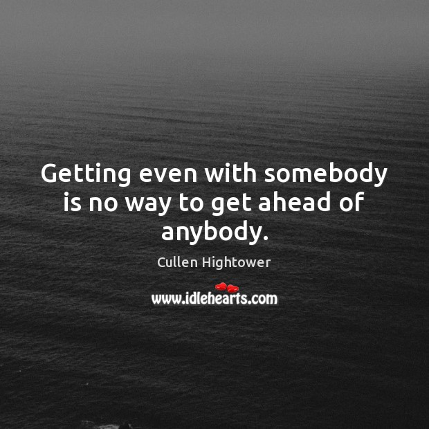 Getting even with somebody is no way to get ahead of anybody. Image