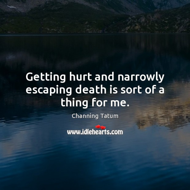 Getting hurt and narrowly escaping death is sort of a thing for me. Death Quotes Image