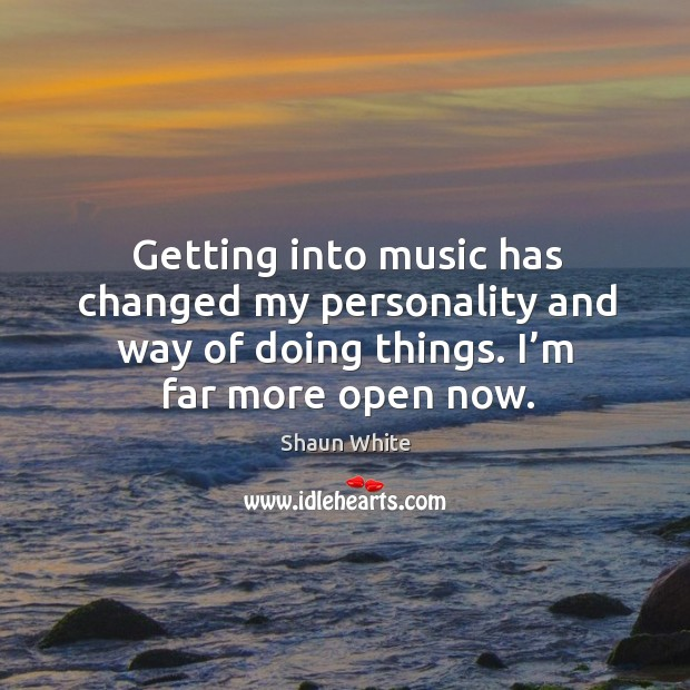 Getting into music has changed my personality and way of doing things. I'm far more open now. Image