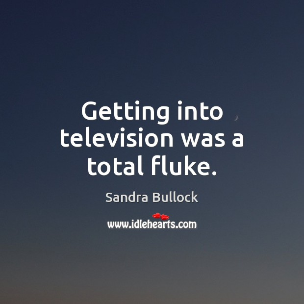 Getting into television was a total fluke. Sandra Bullock Picture Quote