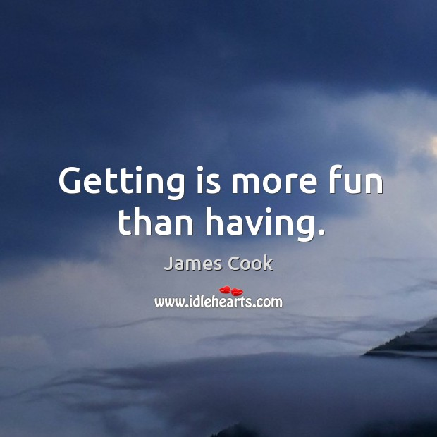 Getting is more fun than having. Image