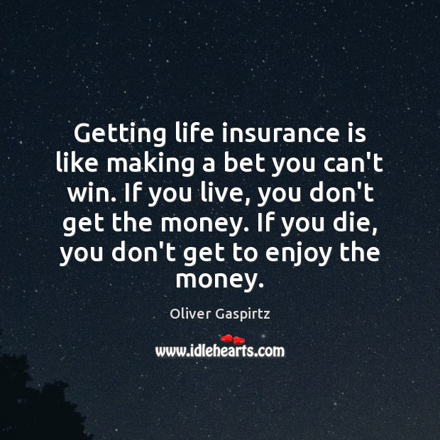 Getting life insurance is like making a bet you can't win. If Image