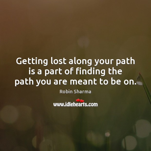 Getting lost along your path is a part of finding the path you are meant to be on. Robin Sharma Picture Quote