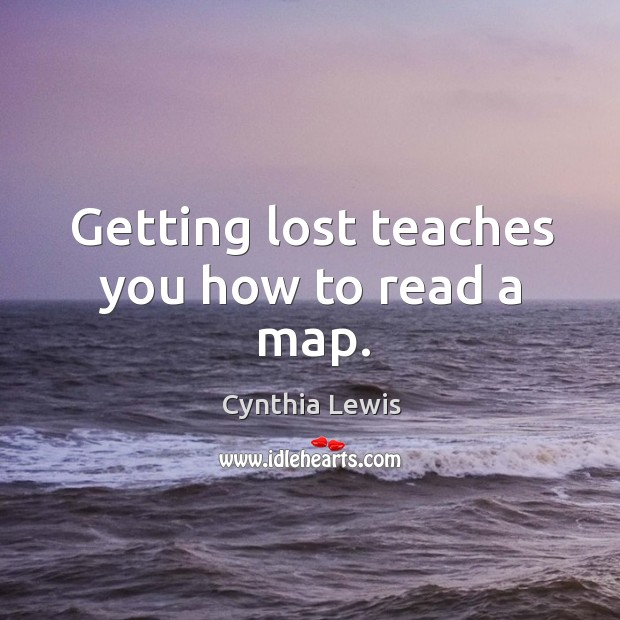 Getting lost teaches you how to read a map. Image