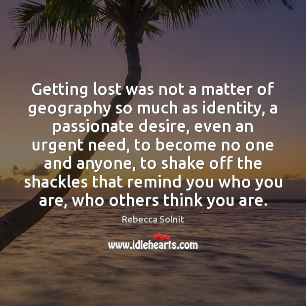 Getting lost was not a matter of geography so much as identity, Rebecca Solnit Picture Quote