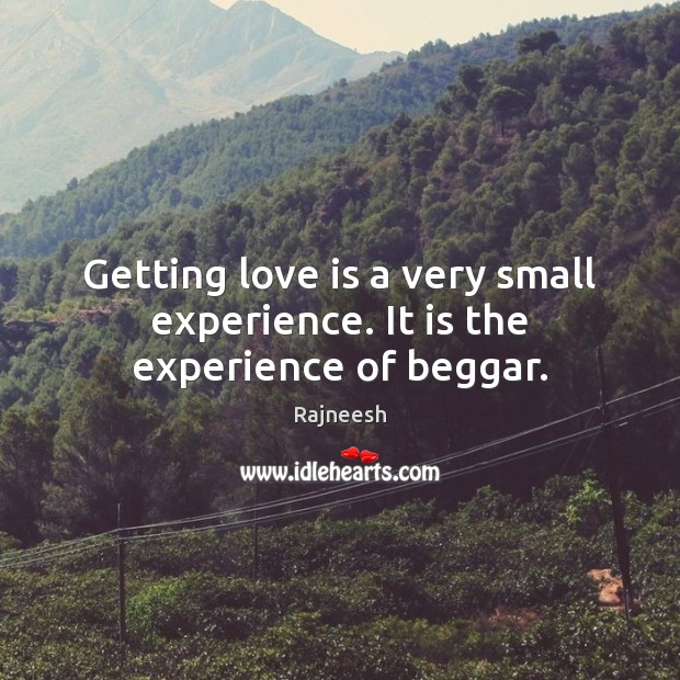 Image, Getting love is a very small experience. It is the experience of beggar.