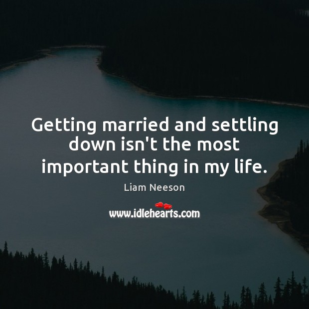Getting married and settling down isn't the most important thing in my life. Image
