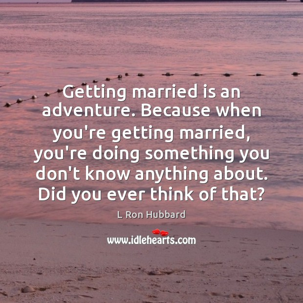 Getting married is an adventure. Because when you're getting married, you're doing L Ron Hubbard Picture Quote