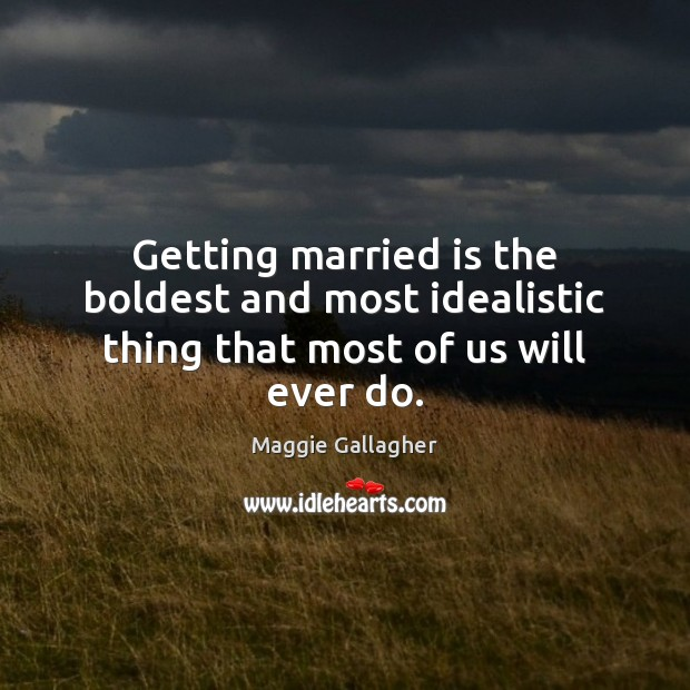 Image, Getting married is the boldest and most idealistic thing that most of us will ever do.