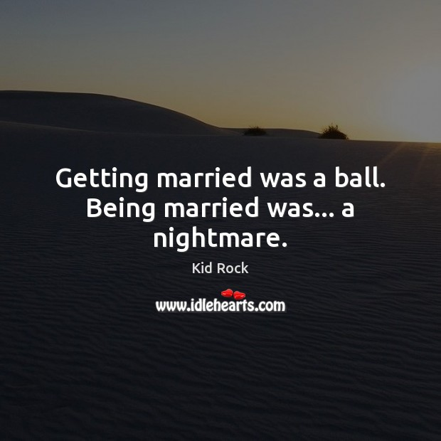 Getting married was a ball. Being married was… a nightmare. Kid Rock Picture Quote