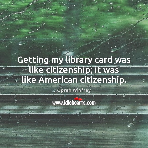 Image, Getting my library card was like citizenship; it was like American citizenship.