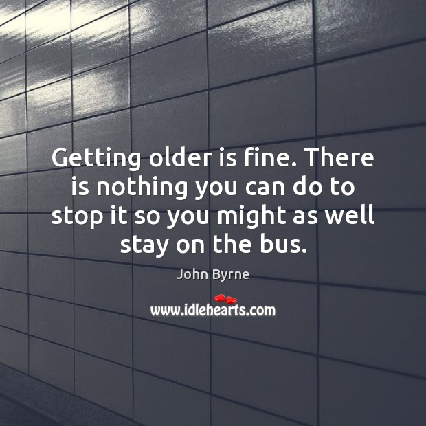 Getting older is fine. There is nothing you can do to stop Image