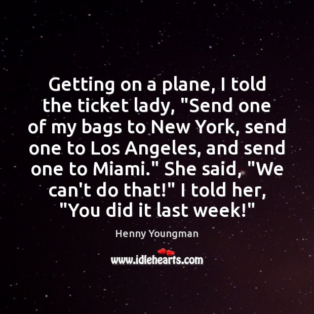 """Image, Getting on a plane, I told the ticket lady, """"Send one of"""