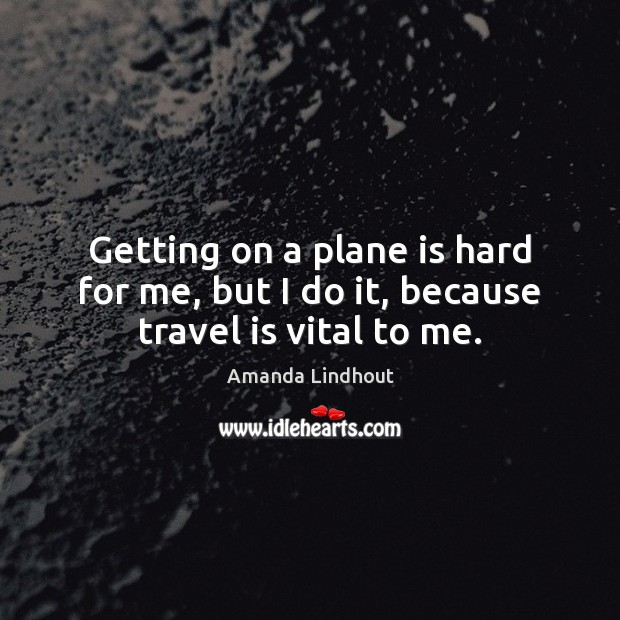Getting on a plane is hard for me, but I do it, because travel is vital to me. Amanda Lindhout Picture Quote