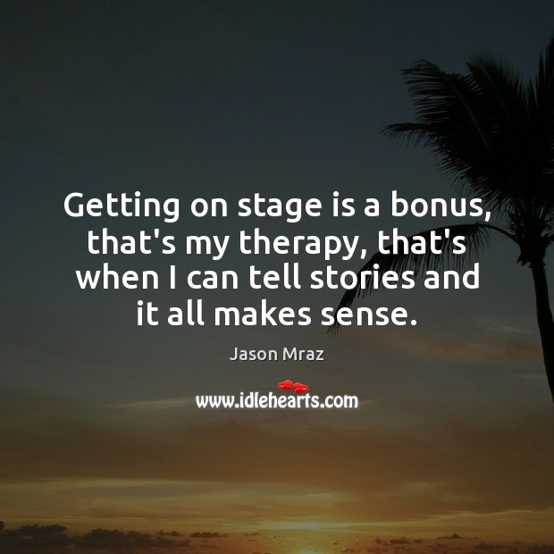 Getting on stage is a bonus, that's my therapy, that's when I Image