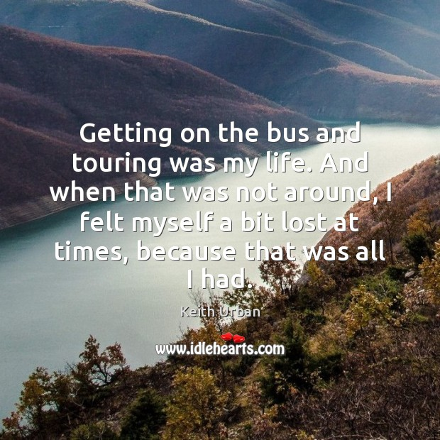 Getting on the bus and touring was my life. And when that Keith Urban Picture Quote