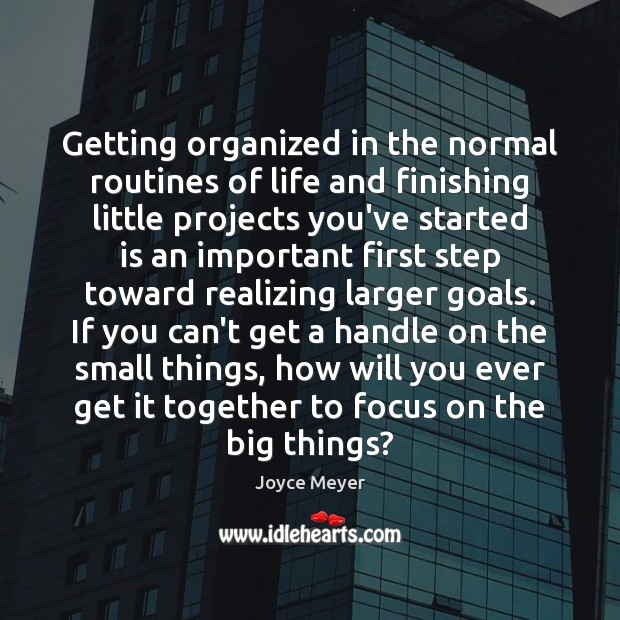 Getting organized in the normal routines of life and finishing little projects Joyce Meyer Picture Quote
