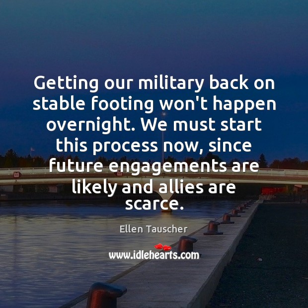Getting our military back on stable footing won't happen overnight. We must Ellen Tauscher Picture Quote