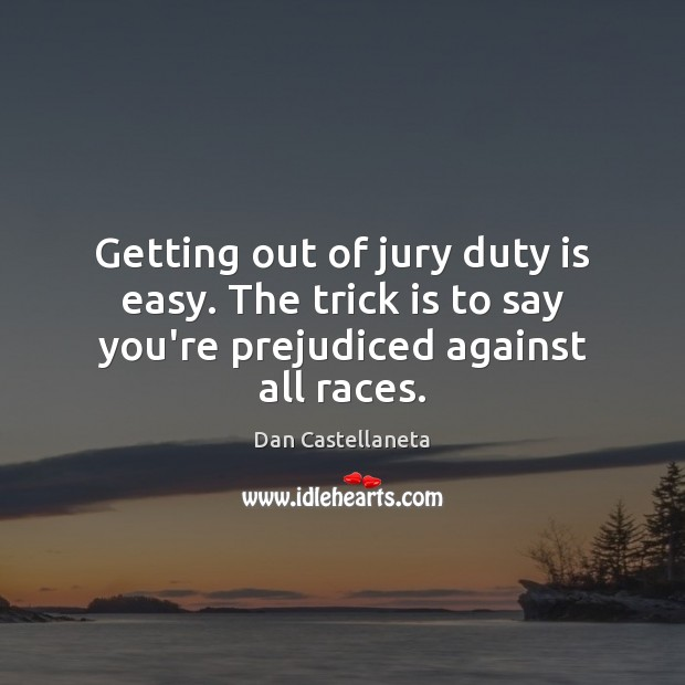 Getting out of jury duty is easy. The trick is to say you're prejudiced against all races. Image